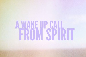 A Wake Up Call from Spirit